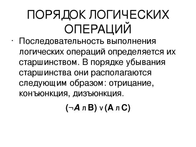 ПОРЯДОК ЛОГИЧЕСКИХ ОПЕРАЦИЙ Последовательность выполнения логических операций определяется их старшинством. В порядке убывания старшинства они располагаются следующим образом: отрицание, конъюнкция, дизъюнкция. (¬А Л В) V (A Л С)