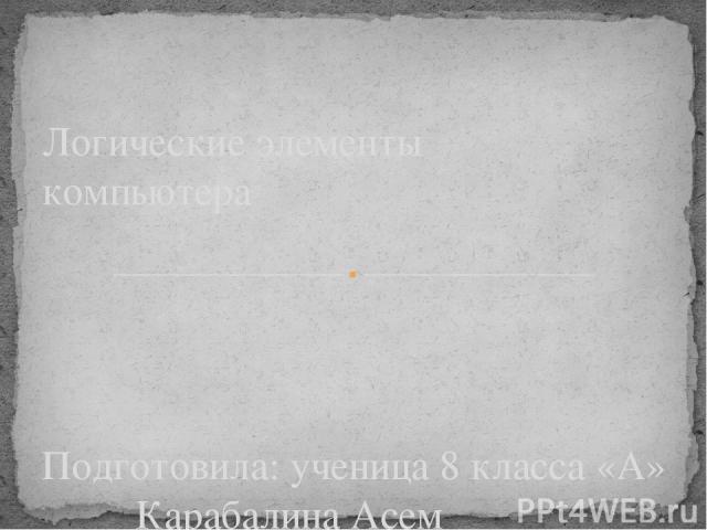 Подготовила: ученица 8 класса «А» Карабалина Асем Проверила: Дошумова Г. К. Логические элементы компьютера