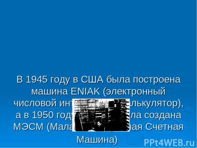 В 1945 году в США была построена машина ENIAK (электронный числовой интегратор и калькулятор), а в 1950 году в СССР была создана МЭСМ (Малая Электронная Счетная Машина)