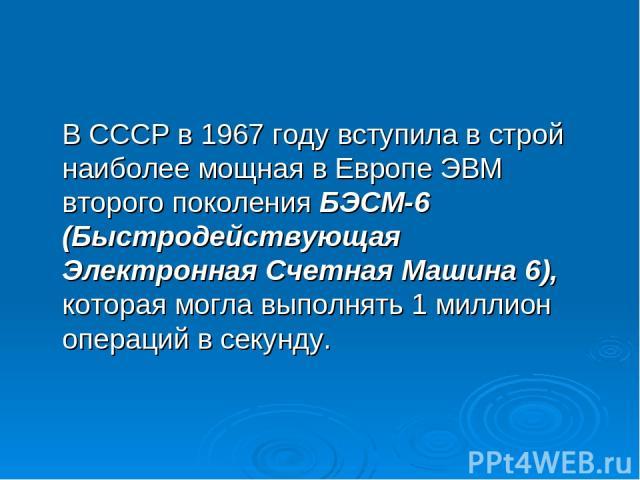 В СССР в 1967 году вступила в строй наиболее мощная в Европе ЭВМ второго поколения БЭСМ-6 (Быстродействующая Электронная Счетная Машина 6), которая могла выполнять 1 миллион операций в секунду.