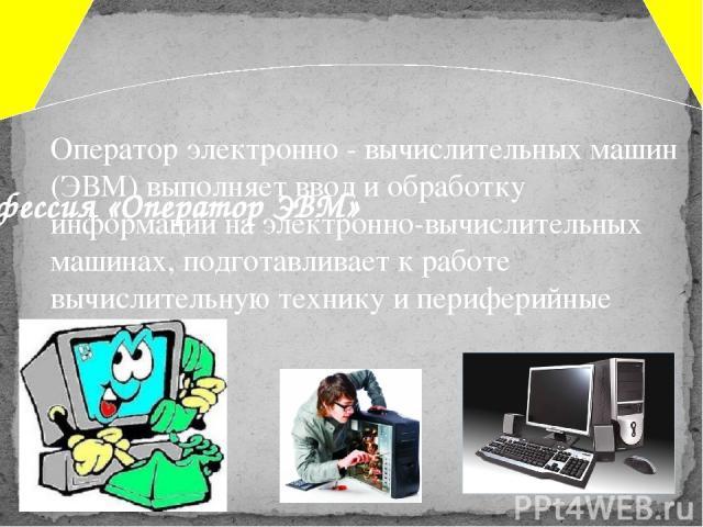 Оператор электронно - вычислительных машин (ЭВМ) выполняет ввод и обработку информации на электронно-вычислительных машинах, подготавливает к работе вычислительную технику и периферийные устройства. Профессия «Оператор ЭВМ»