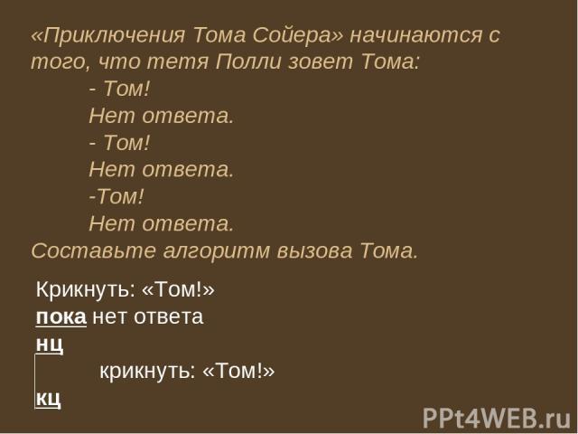 «Приключения Тома Сойера» начинаются с того, что тетя Полли зовет Тома: - Том! Нет ответа. - Том! Нет ответа. -Том! Нет ответа. Составьте алгоритм вызова Тома. Крикнуть: «Том!» пока нет ответа нц крикнуть: «Том!» кц