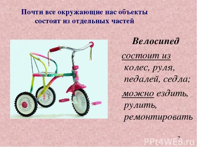 Велосипед состоит из колес, руля, педалей, седла; можно ездить, рулить, ремонтировать Почти все окружающие нас объекты состоят из отдельных частей