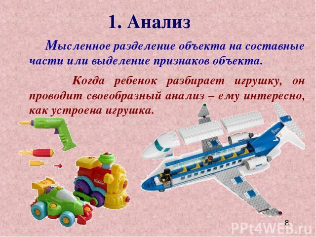 1. Анализ Мысленное разделение объекта на составные части или выделение признаков объекта. Когда ребенок разбирает игрушку, он проводит своеобразный анализ – ему интересно, как устроена игрушка.