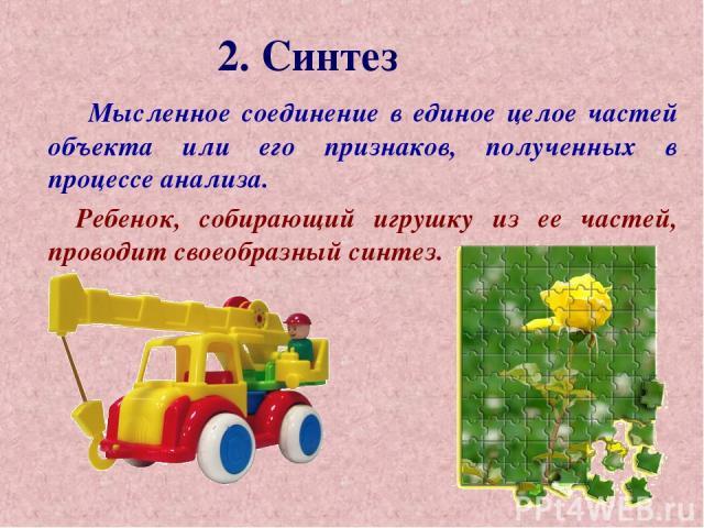 2. Синтез Мысленное соединение в единое целое частей объекта или его признаков, полученных в процессе анализа. Ребенок, собирающий игрушку из ее частей, проводит своеобразный синтез.