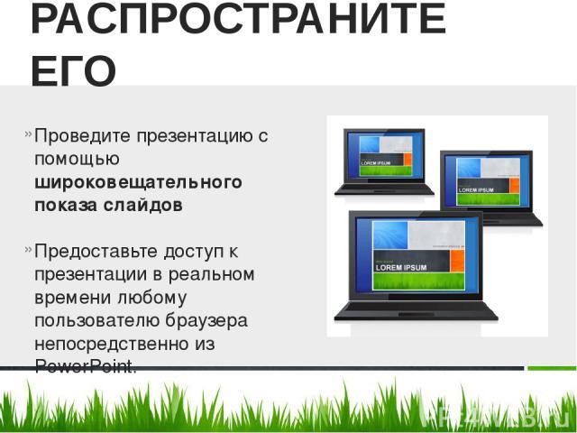 Проведите презентацию с помощью широковещательного показа слайдов Предоставьте доступ к презентации в реальном времени любому пользователю браузера непосредственно из PowerPoint. РАСПРОСТРАНИТЕ ЕГО