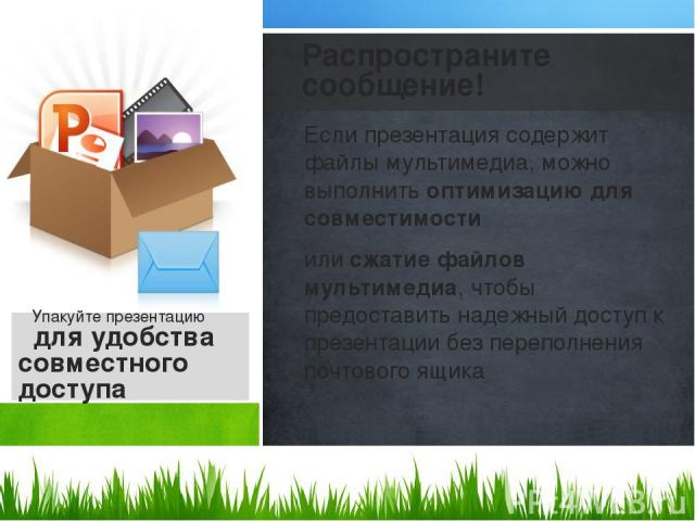 Если презентация содержит файлы мультимедиа, можно выполнить оптимизацию для совместимости или сжатие файлов мультимедиа, чтобы предоставить надежный доступ к презентации без переполнения почтового ящика Распространите сообщение! Упакуйте презентаци…