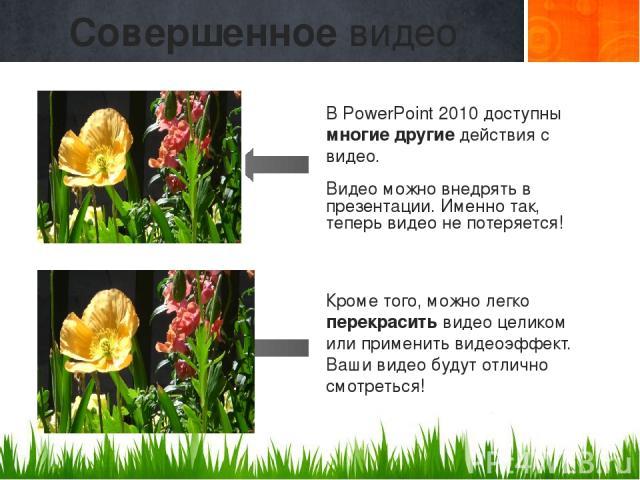 В PowerPoint 2010 доступны многие другие действия с видео. Видео можно внедрять в презентации. Именно так, теперь видео не потеряется! Кроме того, можно легко перекрасить видео целиком или применить видеоэффект. Ваши видео будут отлично смотреться! …