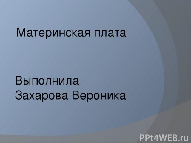Материнская плата Выполнила Захарова Вероника