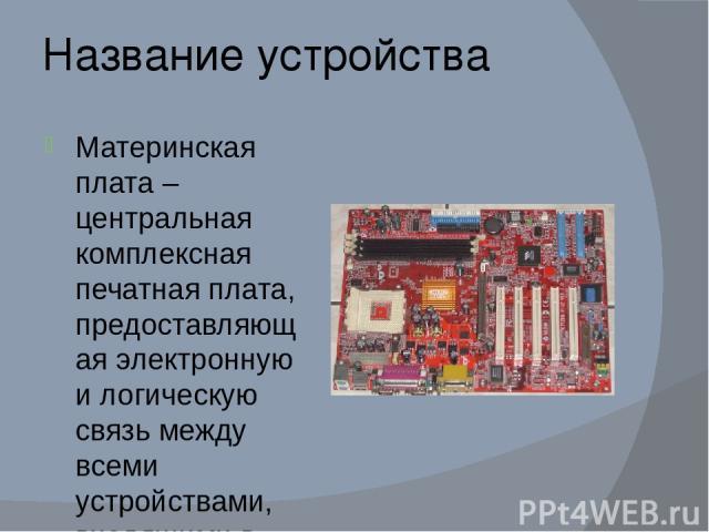 Название устройства Материнская плата – центральная комплексная печатная плата, предоставляющая электронную и логическую связь между всеми устройствами, входящими в состав персонального компьютера