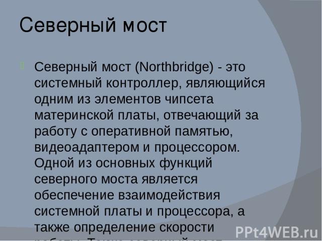 Северный мост Северный мост (Northbridge) - это системный контроллер, являющийся одним из элементов чипсета материнской платы, отвечающий за работу с оперативной памятью, видеоадаптером и процессором. Одной из основных функций северного моста являет…