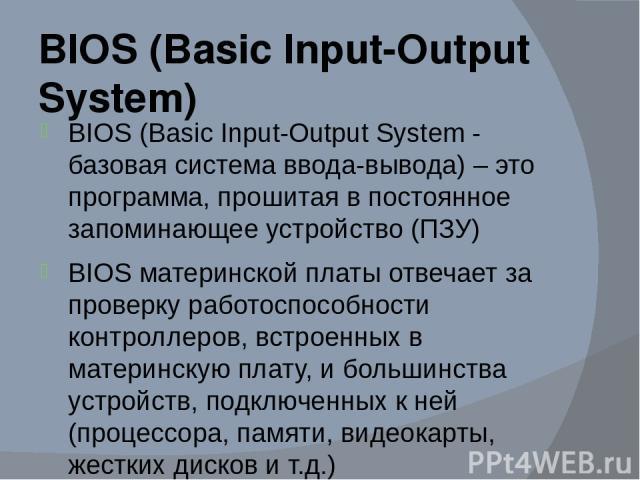 BIOS (Basic Input-Output System) BIOS (Basic Input-Output System - базовая система ввода-вывода) – это программа, прошитая в постоянное запоминающее устройство (ПЗУ) BIOS материнской платы отвечает за проверку работоспособности контроллеров, встроен…