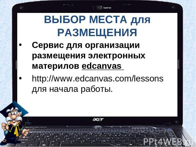 ВЫБОР МЕСТА для РАЗМЕЩЕНИЯ Сервис для организации размещения электронных материлов edcanvas http://www.edcanvas.com/lessons для начала работы.