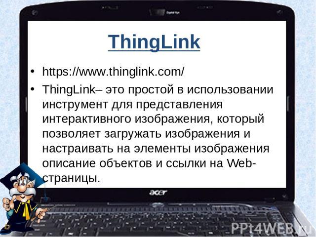 ThingLink https://www.thinglink.com/ ThingLink– это простой в использовании инструмент для представления интерактивного изображения, который позволяет загружать изображения и настраивать на элементы изображения описание объектов и ссылки на Web-страницы.