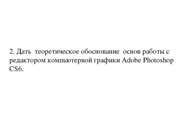 2. Дать теоретическое обоснование основ работы с редактором компьютерной графики Adobe Photoshop CS6.