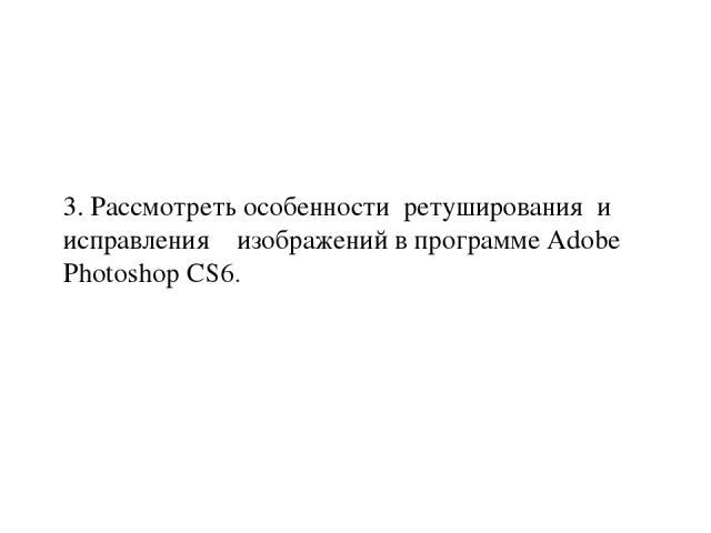3. Рассмотреть особенности ретуширования и исправления изображений в программе Adobe Photoshop CS6.