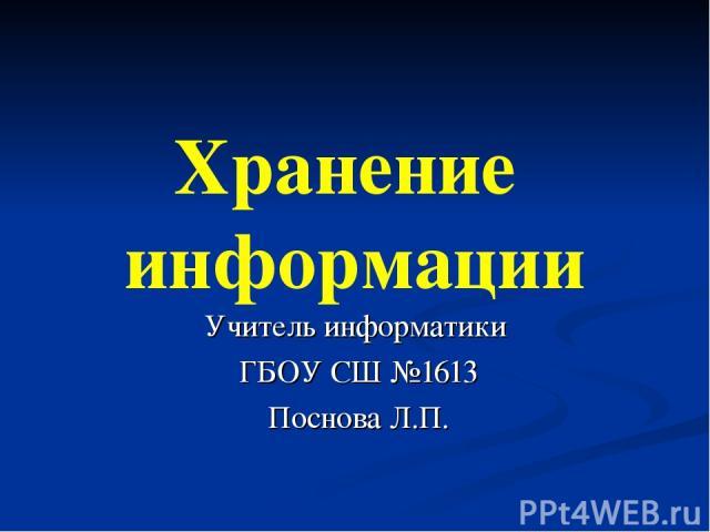 Хранение информации Учитель информатики ГБОУ СШ №1613 Поснова Л.П.