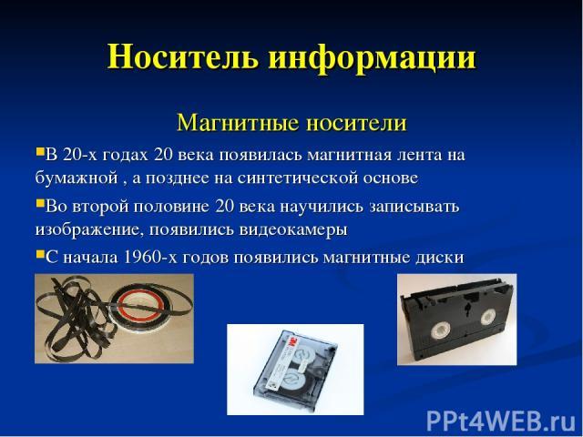 Носитель информации Магнитные носители В 20-х годах 20 века появилась магнитная лента на бумажной , а позднее на синтетической основе Во второй половине 20 века научились записывать изображение, появились видеокамеры С начала 1960-х годов появились …