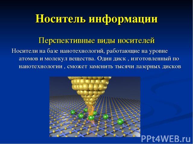 Носитель информации Перспективные виды носителей Носители на базе нанотехнологий, работающие на уровне атомов и молекул вещества. Один диск , изготовленный по нанотехнологии , сможет заменить тысячи лазерных дисков