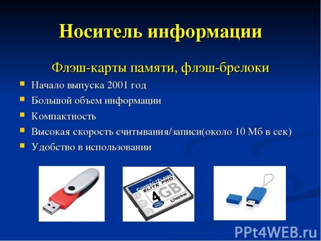 Носитель информации Флэш-карты памяти, флэш-брелоки Начало выпуска 2001 год Большой объем информации Компактность Высокая скорость считывания/записи(около 10 Мб в сек) Удобство в использовании
