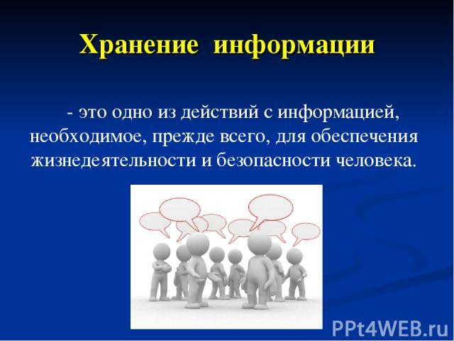 - это одно из действий с информацией, необходимое, прежде всего, для обеспечения жизнедеятельности и безопасности человека. Хранение информации