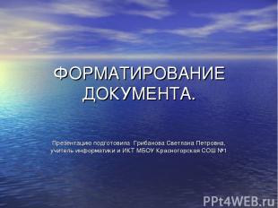 ФОРМАТИРОВАНИЕ ДОКУМЕНТА. Презентацию подготовила Грибанова Светлана Петровна, у