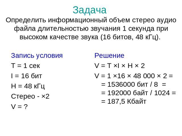 Задача Определить информационный объем стерео аудио файла длительностью звучания 1 секунда при высоком качестве звука (16 битов, 48 кГц). Запись условия T = 1 сек I = 16 бит H = 48 кГц Стерео - ×2 V = ? Решение V = T ×I × H × 2 V = 1 ×16 × 48 000 × …