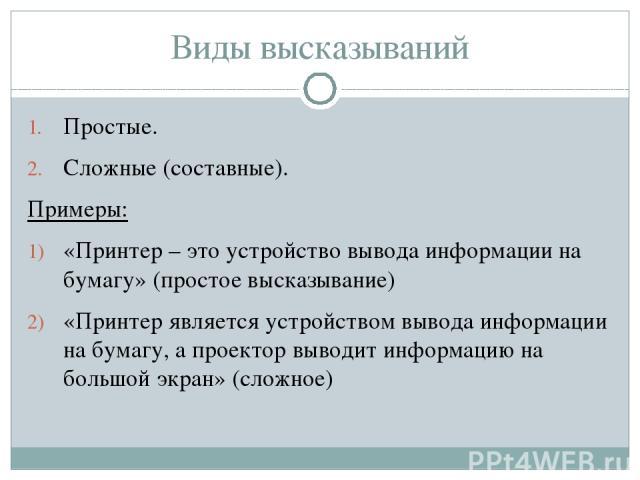 Простые. Сложные (составные). Примеры: «Принтер – это устройство вывода информации на бумагу» (простое высказывание) «Принтер является устройством вывода информации на бумагу, а проектор выводит информацию на большой экран» (сложное) Виды высказываний