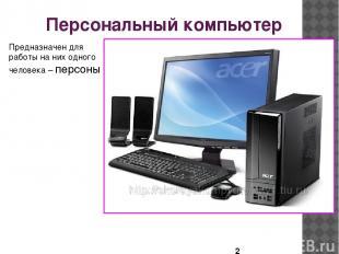 Персональный компьютер Предназначен для работы на них одного человека – персоны