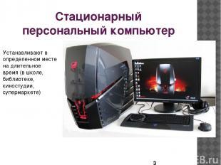 Стационарный персональный компьютер Устанавливают в определенном месте на длител