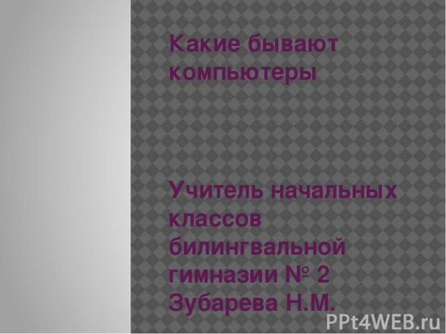 Какие бывают компьютеры Учитель начальных классов билингвальной гимназии № 2 Зубарева Н.М.