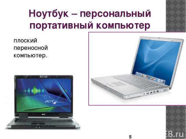 Ноутбук – персональный портативный компьютер плоский переносной компьютер.