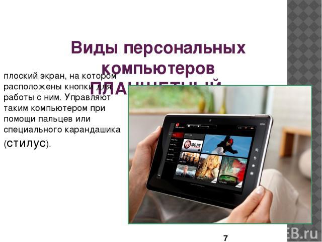 Виды персональных компьютеров ПЛАНШЕТНЫЙ плоский экран, на котором расположены кнопки для работы с ним. Управляют таким компьютером при помощи пальцев или специального карандашика (стилус).