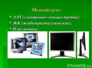 Мониторы: ЭЛТ (электронно-лучевая трубка); ЖК (жидкокристаллические); Плазменные