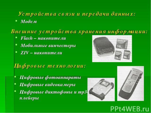 Устройства связи и передачи данных: Модем Внешние устройства хранения информации: Flash – накопители Мобильные винчестеры ZIV – накопители Цифровые технологии: Цифровые фотоаппараты Цифровые видеокамеры Цифровые диктофоны и mp3-плейеры