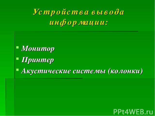 Устройства вывода информации: Монитор Принтер Акустические системы (колонки)