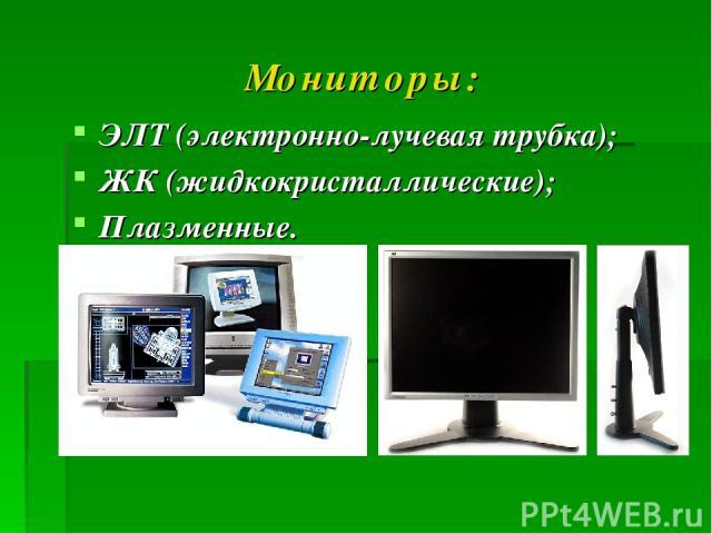 Мониторы: ЭЛТ (электронно-лучевая трубка); ЖК (жидкокристаллические); Плазменные.