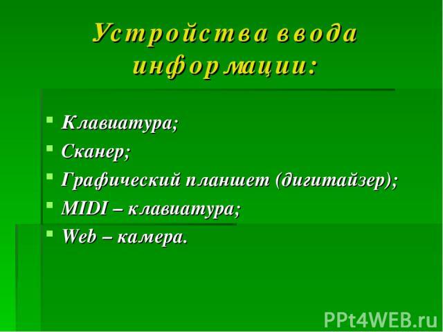 Устройства ввода информации: Клавиатура; Сканер; Графический планшет (дигитайзер); MIDI – клавиатура; Web – камера.