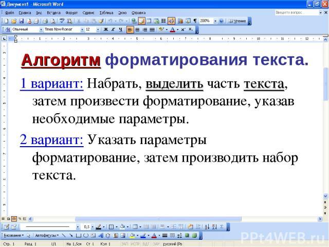 Алгоритм форматирования текста. 1 вариант: Набрать, выделить часть текста, затем произвести форматирование, указав необходимые параметры. 2 вариант: Указать параметры форматирование, затем производить набор текста.