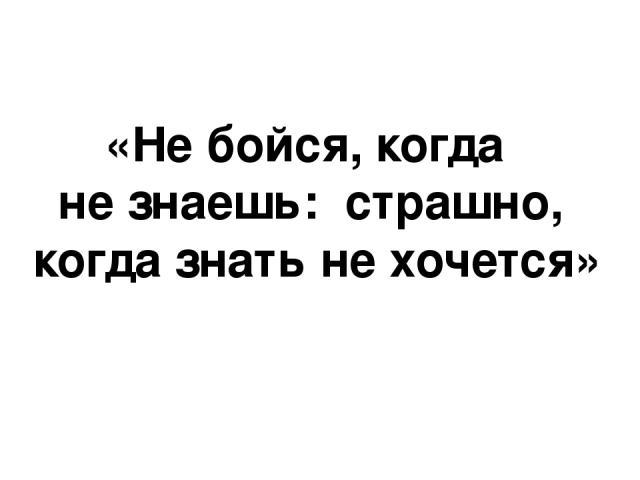 «Не бойся, когда не знаешь: страшно, когда знать не хочется»