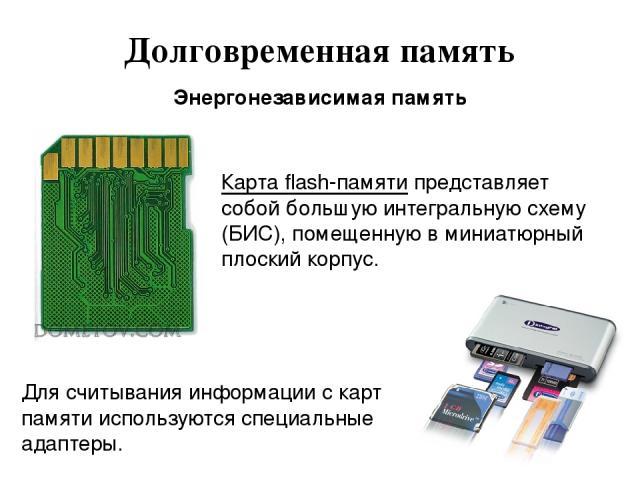 Долговременная память Энергонезависимая память Карта flash-памяти представляет собой большую интегральную схему (БИС), помещенную в миниатюрный плоский корпус. Для считывания информации с карт памяти используются специальные адаптеры.