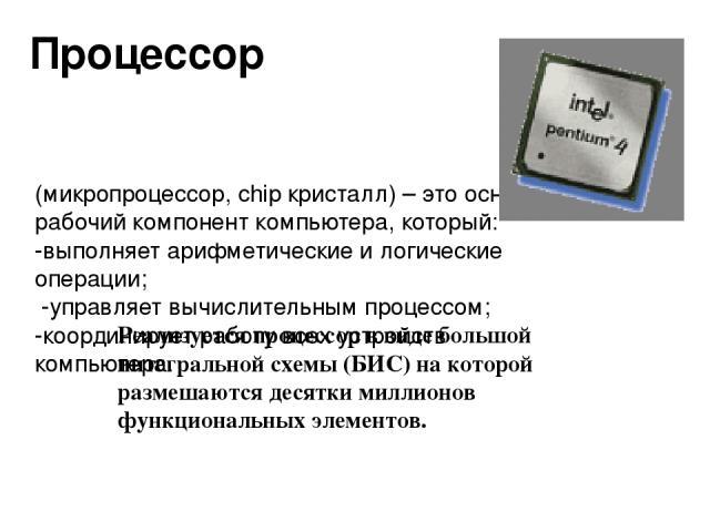 (микропроцессор, chip кристалл) – это основной рабочий компонент компьютера, который: -выполняет арифметические и логические операции; -управляет вычислительным процессом; -координирует работу всех устройств компьютера. Реализуется процессор в виде …