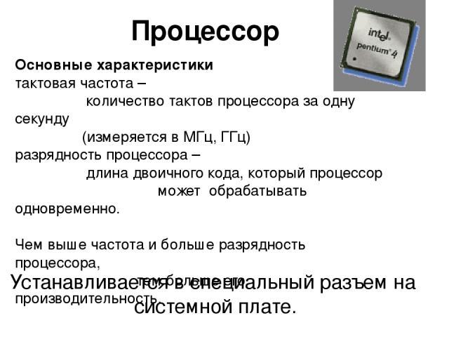 Процессор Устанавливается в специальный разъем на системной плате. Основные характеристики тактовая частота – количество тактов процессора за одну секунду (измеряется в МГц, ГГц) разрядность процессора – длина двоичного кода, который процессор может…