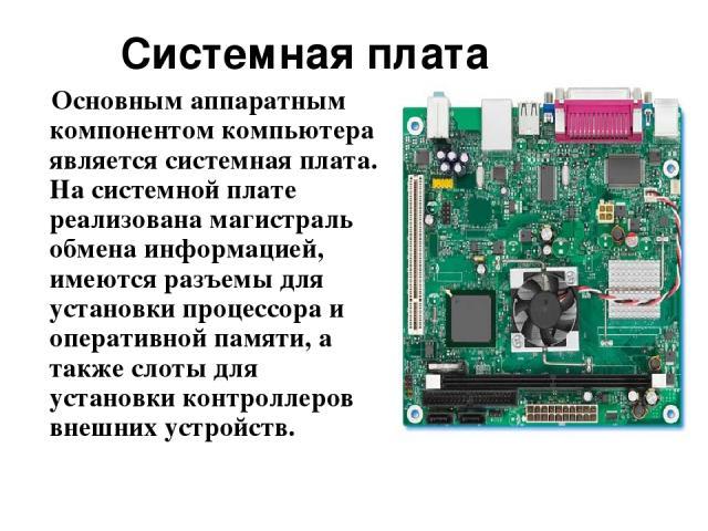 Основным аппаратным компонентом компьютера является системная плата. На системной плате реализована магистраль обмена информацией, имеются разъемы для установки процессора и оперативной памяти, а также слоты для установки контроллеров внешних устрой…