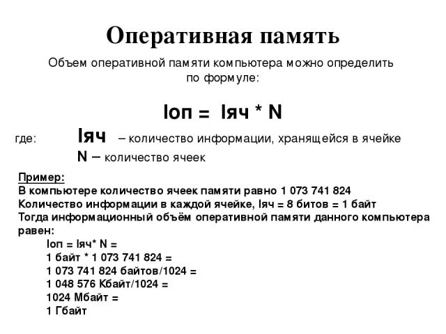 Оперативная память Объем оперативной памяти компьютера можно определить по формуле: Iоп = Iяч * N где: Iяч – количество информации, хранящейся в ячейке N – количество ячеек Пример: В компьютере количество ячеек памяти равно 1 073 741 824 Количество …