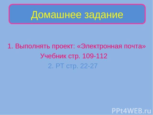 1. Выполнять проект: «Электронная почта» Учебник стр. 109-112 2. РТ стр. 22-27 Домашнее задание