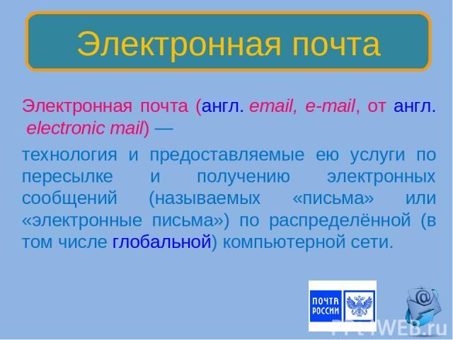 Электронная почта (англ.email, e-mail, от англ.electronic mail)— технология и предоставляемые ею услуги по пересылке и получению электронных сообщений (называемых «письма» или «электронные письма») по распределённой (в том числе глобальной) компь…