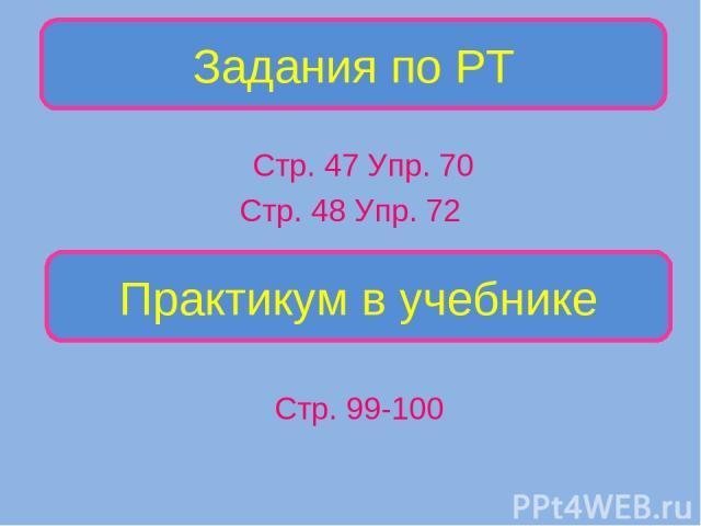 Стр. 47 Упр. 70 Стр. 48 Упр. 72 Задания по РТ Практикум в учебнике Стр. 99-100