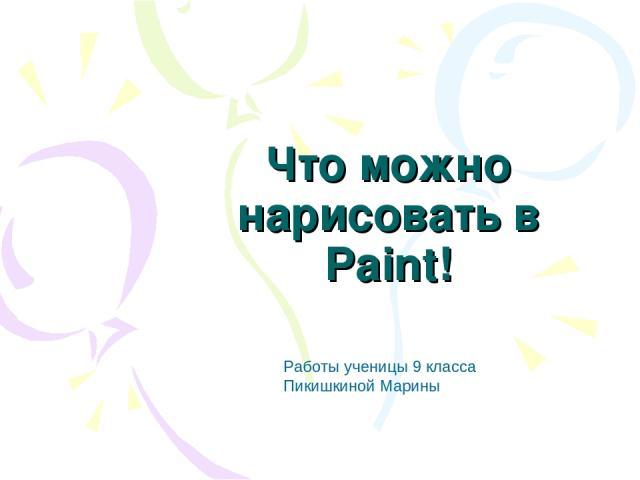 Что можно нарисовать в Paint! Работы ученицы 9 класса Пикишкиной Марины