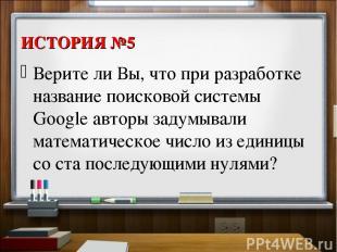 ИСТОРИЯ №5 Верите ли Вы, что при разработке название поисковой системы Google ав